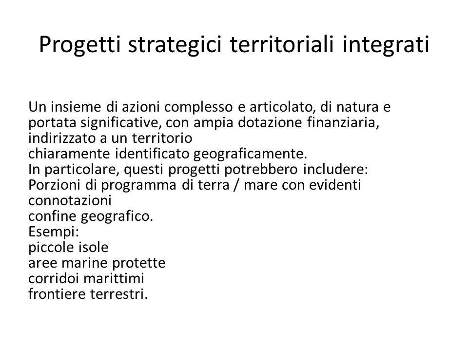 Progetti strategici territoriali integrati Un insieme di azioni complesso e articolato, di natura e portata significative, con ampia dotazione finanziaria, indirizzato a un territorio chiaramente identificato geograficamente.