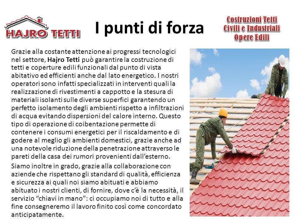 I punti di forza Grazie alla costante attenzione ai progressi tecnologici nel settore, Hajro Tetti può garantire la costruzione di tetti e coperture edili funzionali dal punto di vista abitativo ed efficienti anche dal lato energetico.