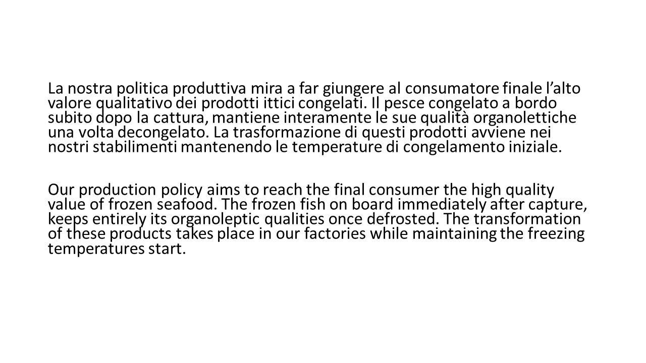 La nostra politica produttiva mira a far giungere al consumatore finale l'alto valore qualitativo dei prodotti ittici congelati. Il pesce congelato a
