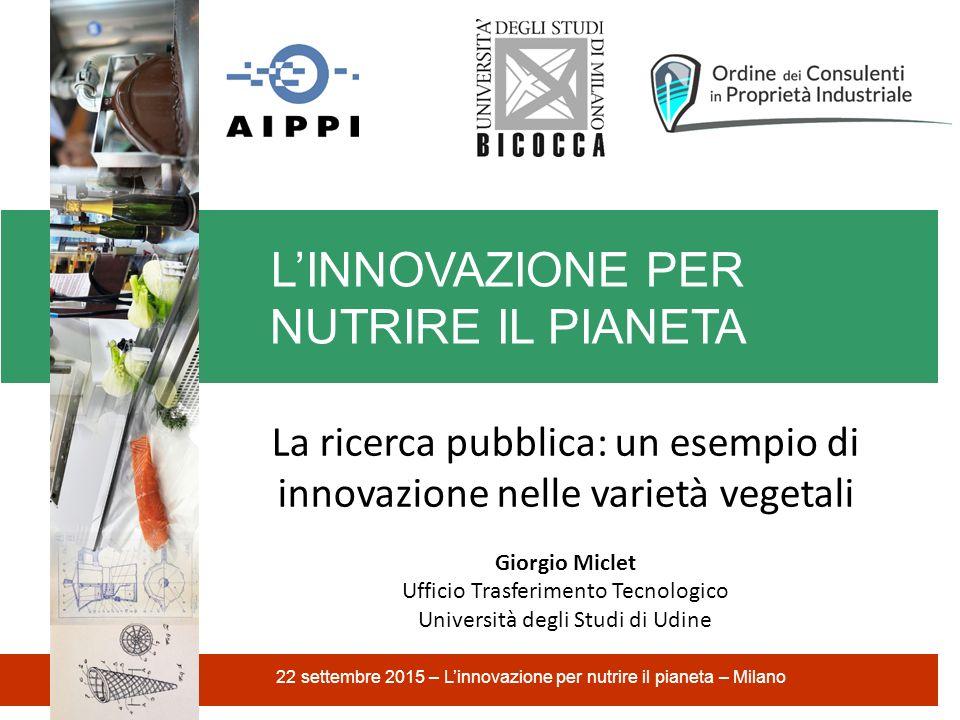 L'INNOVAZIONE PER NUTRIRE IL PIANETA 22 settembre 2015 – L'innovazione per nutrire il pianeta – Milano La ricerca pubblica: un esempio di innovazione