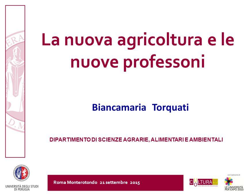 La nuova agricoltura e le nuove professoni Roma Monterotondo 21 settembre 2015 Biancamaria Torquati DIPARTIMENTO DI SCIENZE AGRARIE, ALIMENTARI E AMBI