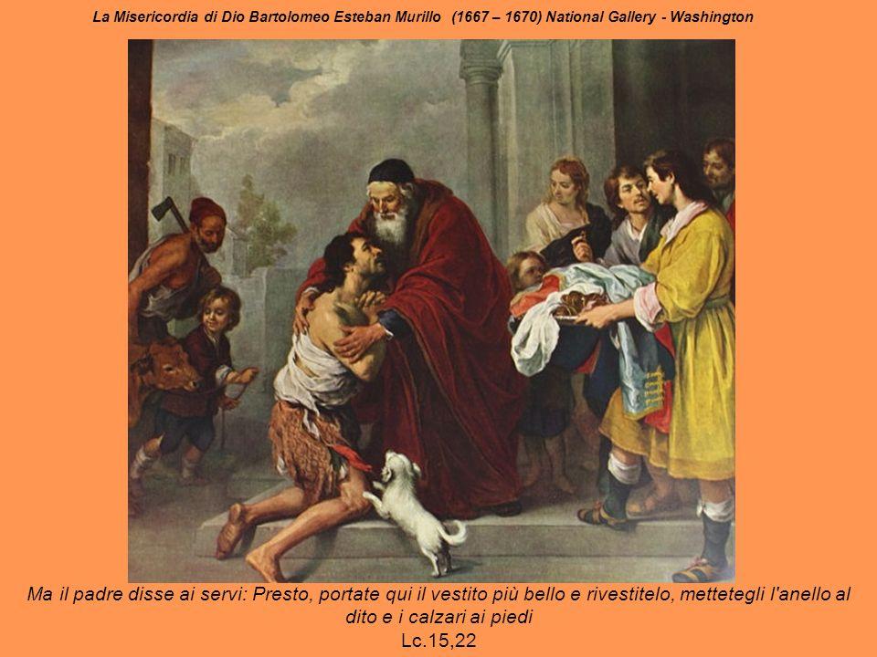 La Misericordia di Dio Bartolomeo Esteban Murillo (1667 – 1670) National Gallery - Washington Ma il padre disse ai servi: Presto, portate qui il vestito più bello e rivestitelo, mettetegli l anello al dito e i calzari ai piedi Lc.15,22
