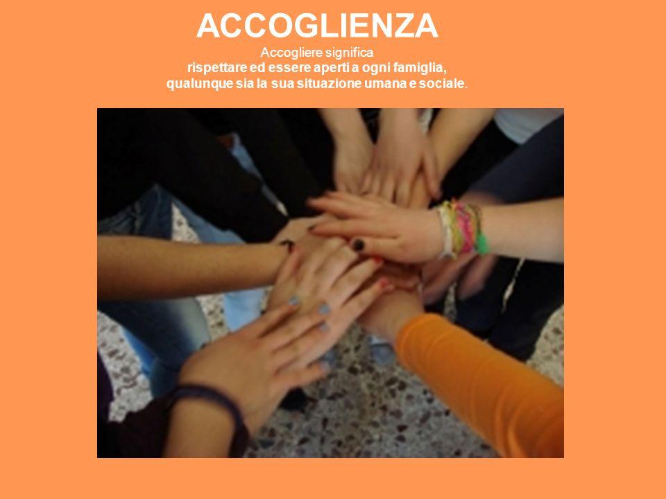 ACCOGLIENZA Accogliere significa rispettare ed essere aperti a ogni famiglia, qualunque sia la sua situazione umana e sociale.