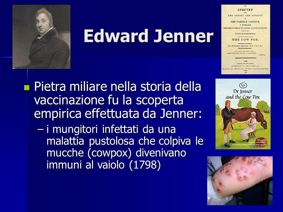 Edward Jenner Pietra miliare nella storia della vaccinazione fu la scoperta empirica effettuata da Jenner: Pietra miliare nella storia della vaccinazione fu la scoperta empirica effettuata da Jenner: –i mungitori infettati da una malattia pustolosa che colpiva le mucche (cowpox) divenivano immuni al vaiolo (1798)