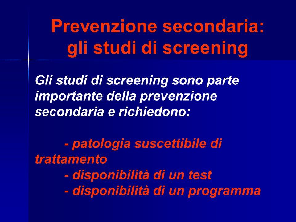 Prevenzione secondaria: gli studi di screening Gli studi di screening sono parte importante della prevenzione secondaria e richiedono: - patologia suscettibile di trattamento - disponibilità di un test - disponibilità di un programma