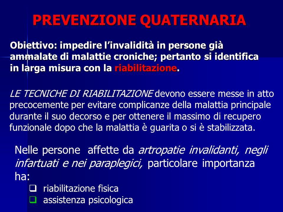 PREVENZIONE QUATERNARIA Obiettivo: impedire l'invalidità in persone già ammalate di malattie croniche; pertanto si identifica in larga misura con la riabilitazione.