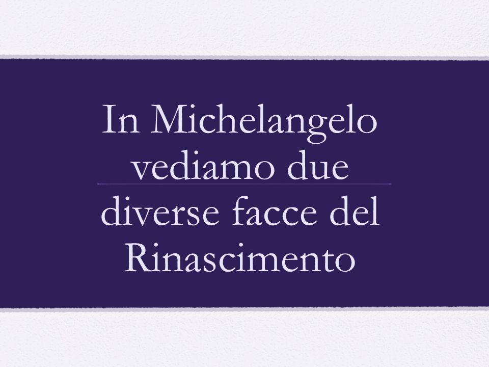In Michelangelo vediamo due diverse facce del Rinascimento