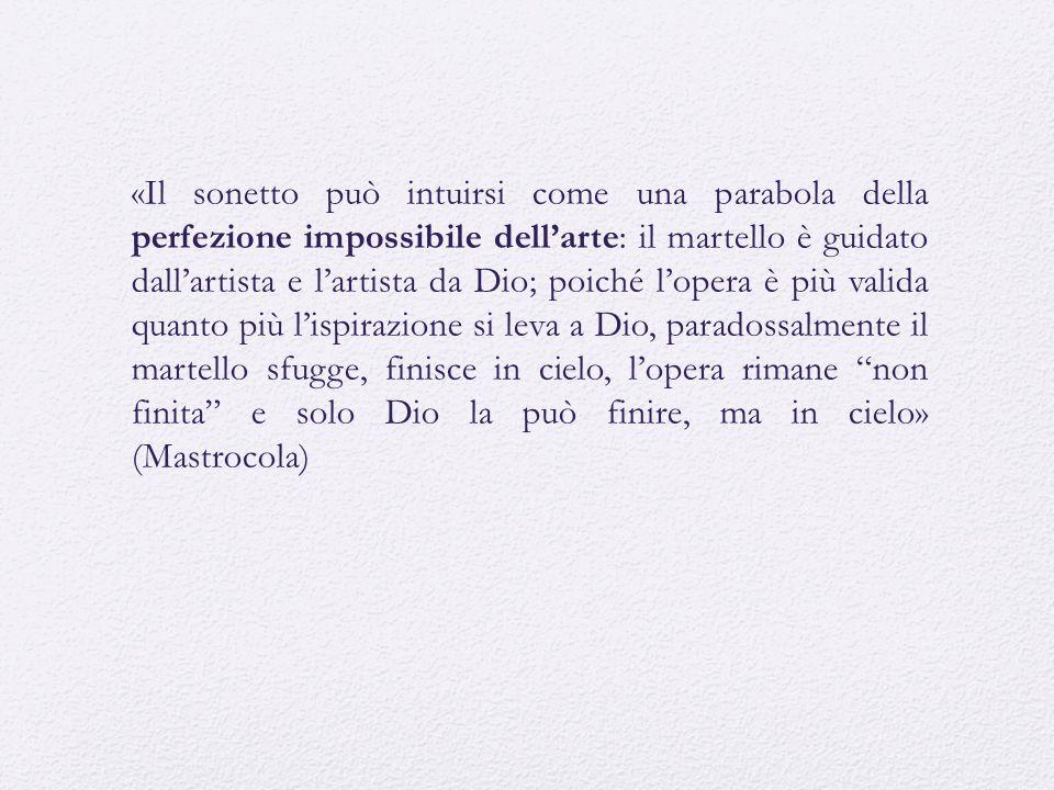 «Il sonetto può intuirsi come una parabola della perfezione impossibile dell'arte: il martello è guidato dall'artista e l'artista da Dio; poiché l'ope