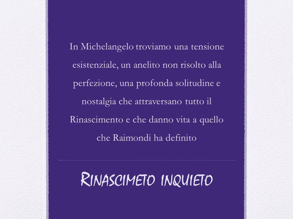 In Michelangelo troviamo una tensione esistenziale, un anelito non risolto alla perfezione, una profonda solitudine e nostalgia che attraversano tutto