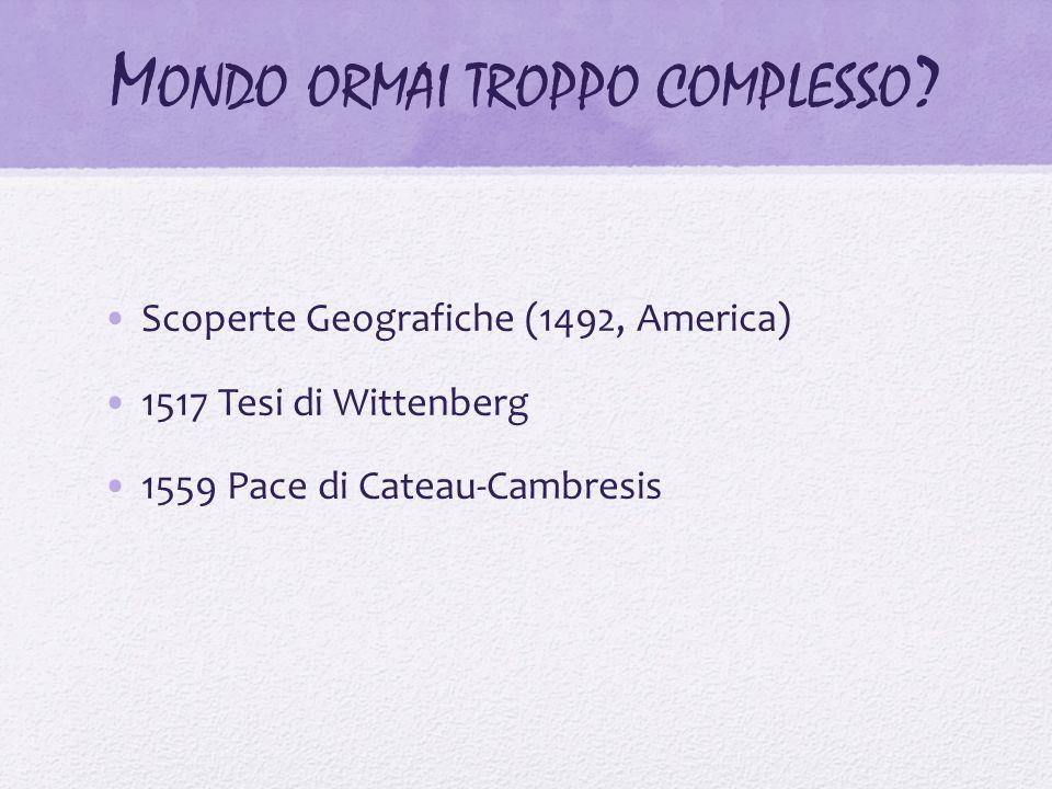 M ONDO ORMAI TROPPO COMPLESSO ? Scoperte Geografiche (1492, America) 1517 Tesi di Wittenberg 1559 Pace di Cateau-Cambresis
