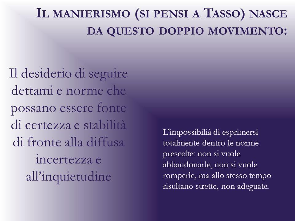 I L MANIERISMO ( SI PENSI A T ASSO ) NASCE DA QUESTO DOPPIO MOVIMENTO : Il desiderio di seguire dettami e norme che possano essere fonte di certezza e