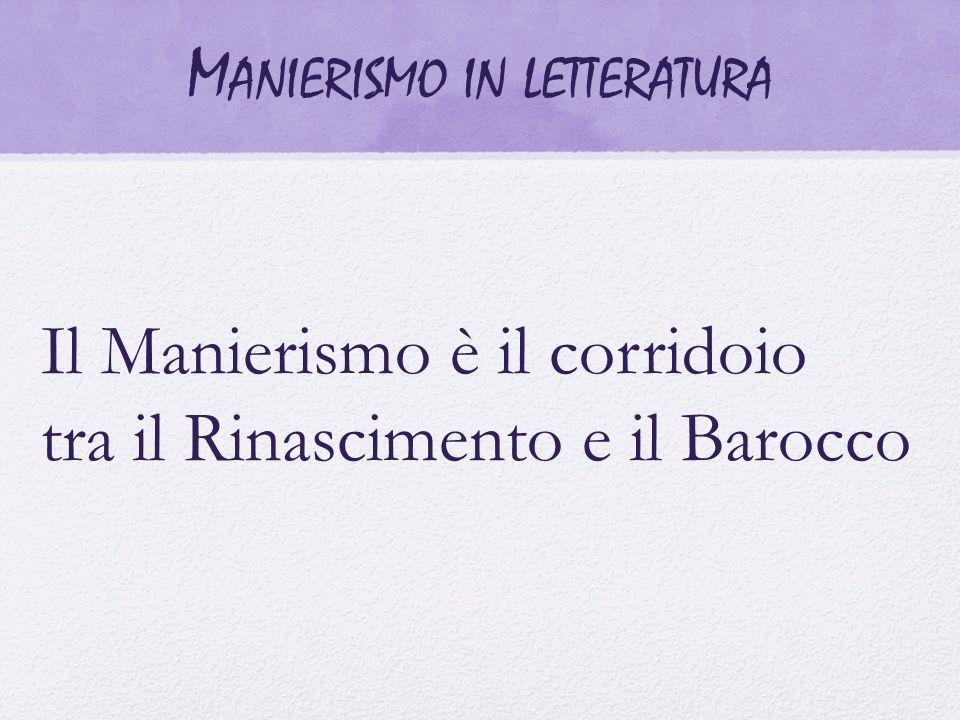 Il Manierismo è il corridoio tra il Rinascimento e il Barocco M ANIERISMO IN LETTERATURA
