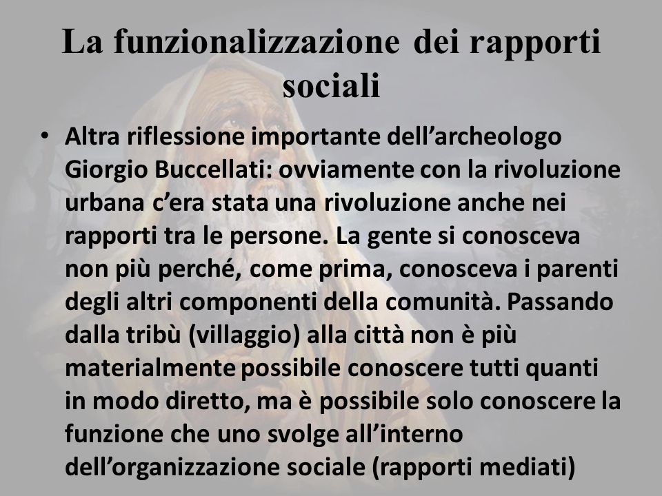 La funzionalizzazione dei rapporti sociali Altra riflessione importante dell'archeologo Giorgio Buccellati: ovviamente con la rivoluzione urbana c'era stata una rivoluzione anche nei rapporti tra le persone.