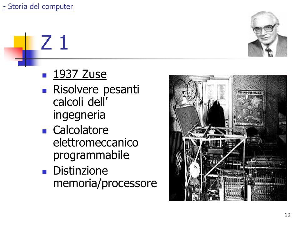 12 Z 1 1937 Zuse Risolvere pesanti calcoli dell' ingegneria Calcolatore elettromeccanico programmabile Distinzione memoria/processore - Storia del computer