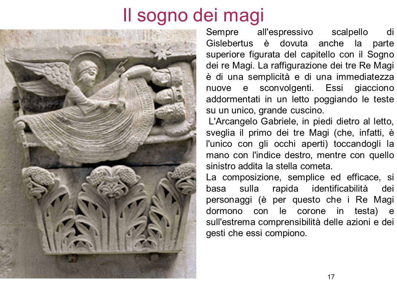 17 Il sogno dei magi Sempre all'espressivo scalpello di Gislebertus è dovuta anche la parte superiore figurata del capitello con il Sogno dei re Magi.
