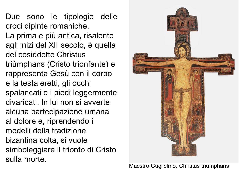 Maestro Guglielmo, Christus triumphans Due sono le tipologie delle croci dipinte romaniche. La prima e più antica, risalente agli inizi del XII secolo