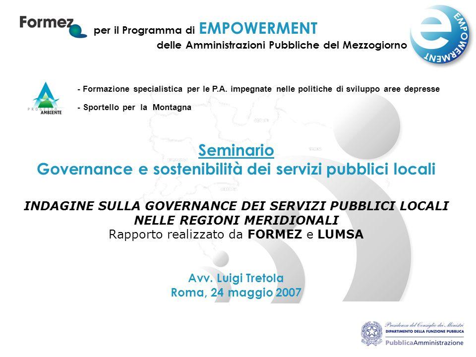 1 per il Programma di EMPOWERMENT Seminario Governance e sostenibilità dei servizi pubblici locali INDAGINE SULLA GOVERNANCE DEI SERVIZI PUBBLICI LOCALI NELLE REGIONI MERIDIONALI Rapporto realizzato da FORMEZ e LUMSA Avv.