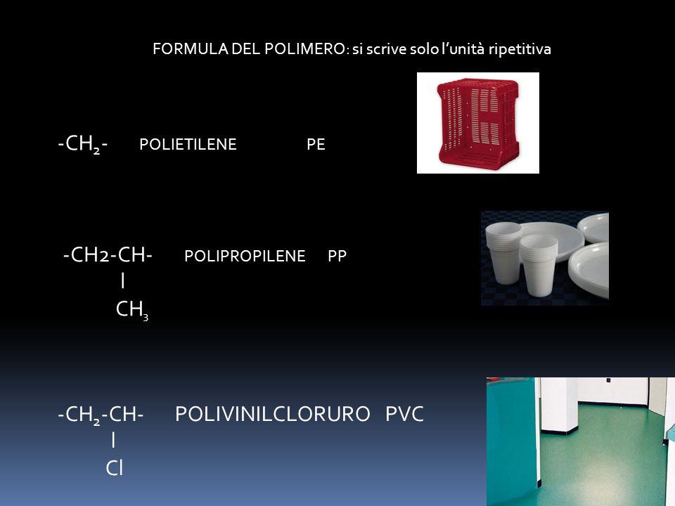 FORMULA DEL POLIMERO: si scrive solo l'unità ripetitiva -CH 2 - POLIETILENE PE -CH2-CH- POLIPROPILENE PP l CH 3 -CH 2 -CH- POLIVINILCLORURO PVC l Cl