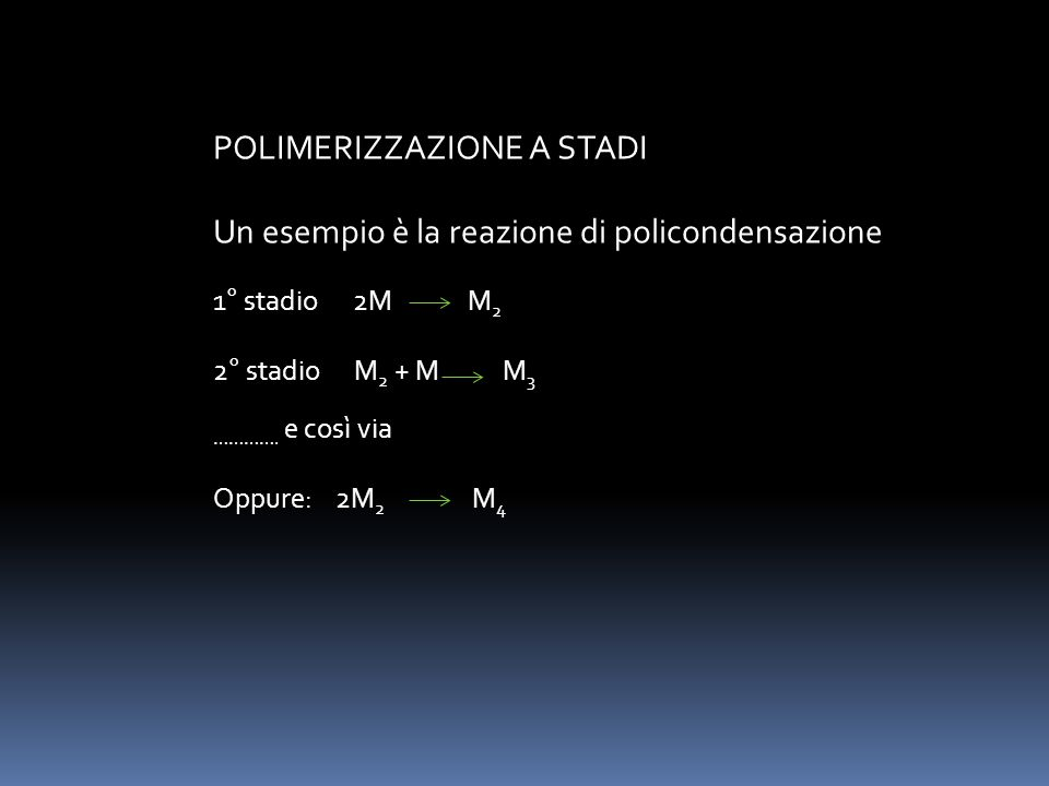 POLIMERIZZAZIONE A STADI Un esempio è la reazione di policondensazione 1° stadio 2M M 2 2° stadio M 2 + M M 3 …………. e così via Oppure: 2M 2 M 4