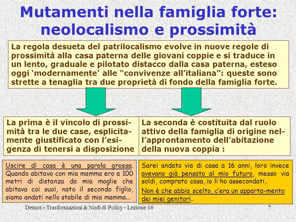 Demos - Trasformazioni & Nodi di Policy - Lezione 167 Mutamenti nella famiglia forte: neolocalismo e prossimità La prima è il vincolo di prossi- mità