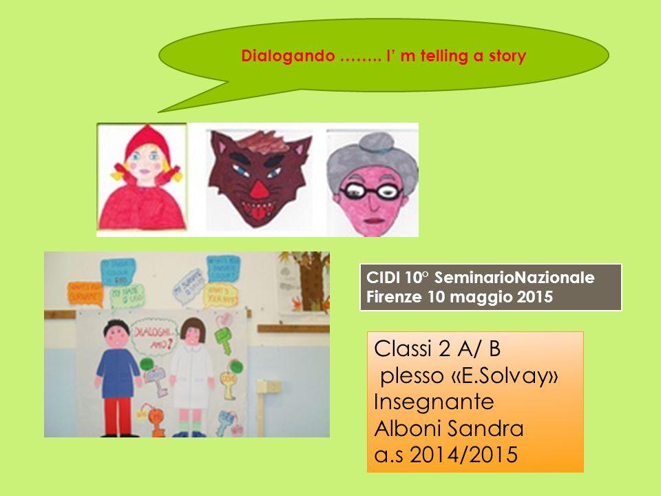 Dialogando …….. I' m telling a story Classi 2 A/ B plesso «E.Solvay» Insegnante Alboni Sandra a.s 2014/2015 CIDI 10° SeminarioNazionale Firenze 10 mag