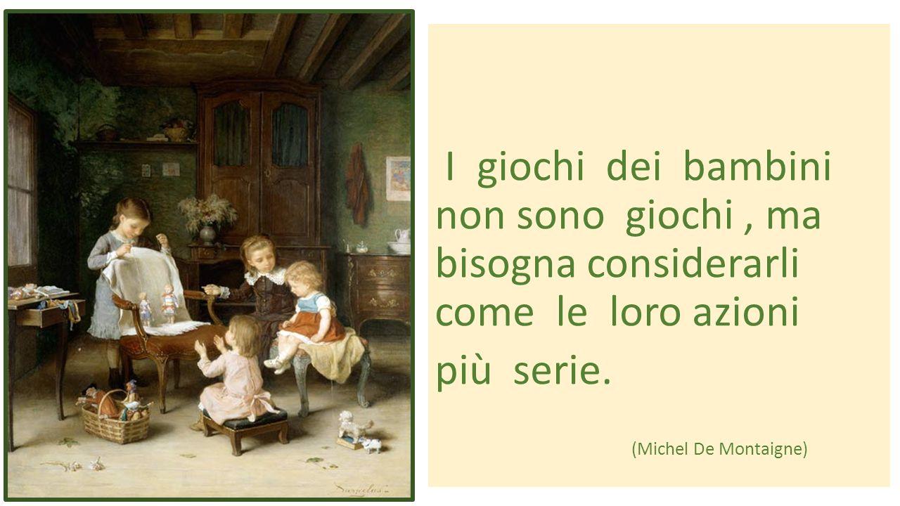 I giochi dei bambini non sono giochi, ma bisogna considerarli come le loro azioni più serie. (Michel De Montaigne)