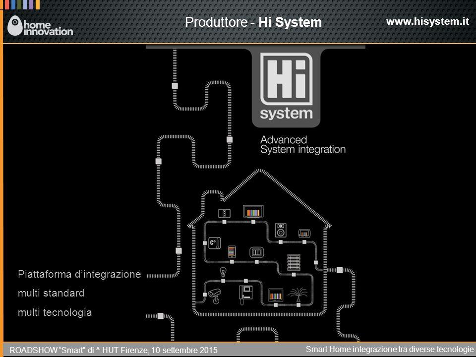Produttore - Hi System www.hisystem.it Piattaforma d'integrazione multi standard multi tecnologia ROADSHOW Smart di ^ HUT Firenze, 10 settembre 2015 Smart Home integrazione tra diverse tecnologie