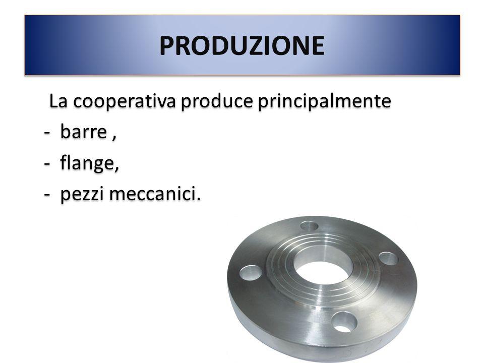 PRODUZIONE La cooperativa produce principalmente - barre, - flange, - pezzi meccanici. La cooperativa produce principalmente - barre, - flange, - pezz