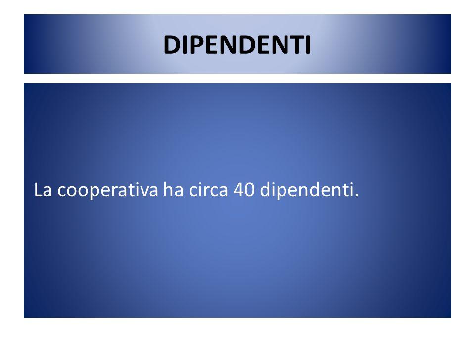 DIPENDENTI La cooperativa ha circa 40 dipendenti.