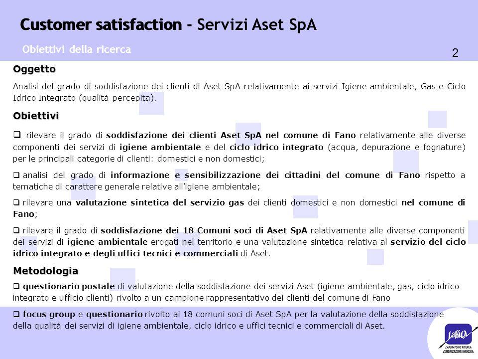 Customer satisfaction 2 Customer satisfaction - Servizi Aset SpA Oggetto Analisi del grado di soddisfazione dei clienti di Aset SpA relativamente ai servizi Igiene ambientale, Gas e Ciclo Idrico Integrato (qualità percepita).Obiettivi  rilevare il grado di soddisfazione dei clienti Aset SpA nel comune di Fano relativamente alle diverse componenti dei servizi di igiene ambientale e del ciclo idrico integrato (acqua, depurazione e fognature) per le principali categorie di clienti: domestici e non domestici;  analisi del grado di informazione e sensibilizzazione dei cittadini del comune di Fano rispetto a tematiche di carattere generale relative all'igiene ambientale;  rilevare una valutazione sintetica del servizio gas dei clienti domestici e non domestici nel comune di Fano;  rilevare il grado di soddisfazione dei 18 Comuni soci di Aset SpA relativamente alle diverse componenti dei servizi di igiene ambientale erogati nel territorio e una valutazione sintetica relativa al servizio del ciclo idrico integrato e degli uffici tecnici e commerciali di Aset.Metodologia  questionario postale di valutazione della soddisfazione dei servizi Aset (igiene ambientale, gas, ciclo idrico integrato e ufficio clienti) rivolto a un campione rappresentativo dei clienti del comune di Fano  focus group e questionario rivolto ai 18 comuni soci di Aset SpA per la valutazione della soddisfazione della qualità dei servizi di igiene ambientale, ciclo idrico e uffici tecnici e commerciali di Aset.