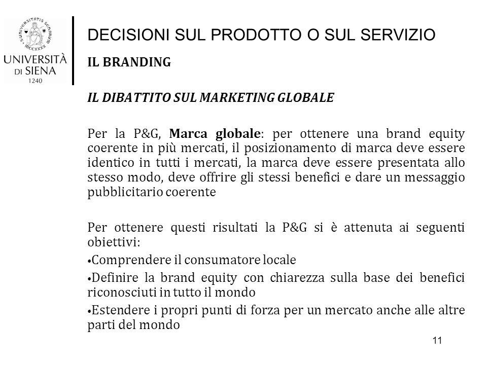 DECISIONI SUL PRODOTTO O SUL SERVIZIO IL BRANDING IL DIBATTITO SUL MARKETING GLOBALE Per la P&G, Marca globale: per ottenere una brand equity coerente in più mercati, il posizionamento di marca deve essere identico in tutti i mercati, la marca deve essere presentata allo stesso modo, deve offrire gli stessi benefici e dare un messaggio pubblicitario coerente Per ottenere questi risultati la P&G si è attenuta ai seguenti obiettivi: Comprendere il consumatore locale Definire la brand equity con chiarezza sulla base dei benefici riconosciuti in tutto il mondo Estendere i propri punti di forza per un mercato anche alle altre parti del mondo 11