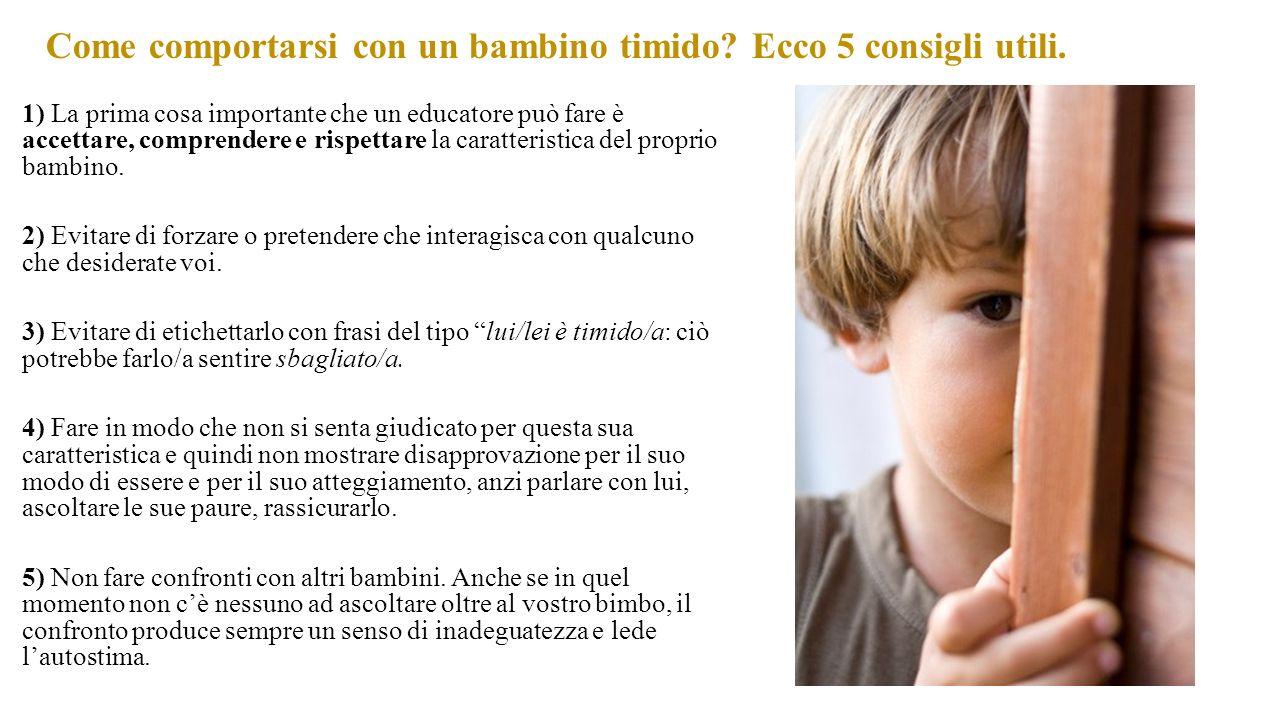 Come comportarsi con un bambino timido? Ecco 5 consigli utili. 1) La prima cosa importante che un educatore può fare è accettare, comprendere e rispet