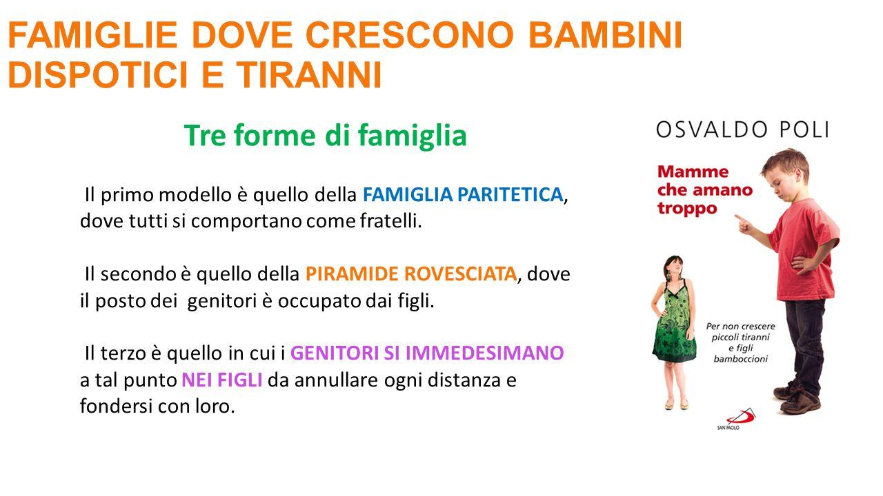 FAMIGLIE DOVE CRESCONO BAMBINI DISPOTICI E TIRANNI Tre forme di famiglia Il primo modello è quello della FAMIGLIA PARITETICA, dove tutti si comportano