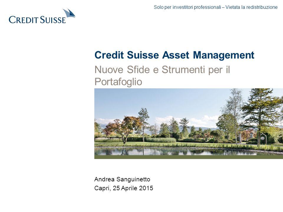 Andrea Sanguinetto Capri, 25 Aprile 2015 Credit Suisse Asset Management Nuove Sfide e Strumenti per il Portafoglio Solo per investitori professionali – Vietata la redistribuzione
