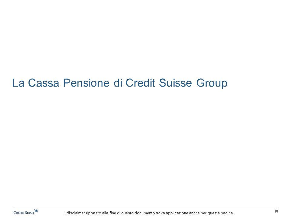 Il disclaimer riportato alla fine di questo documento trova applicazione anche per questa pagina. La Cassa Pensione di Credit Suisse Group 16