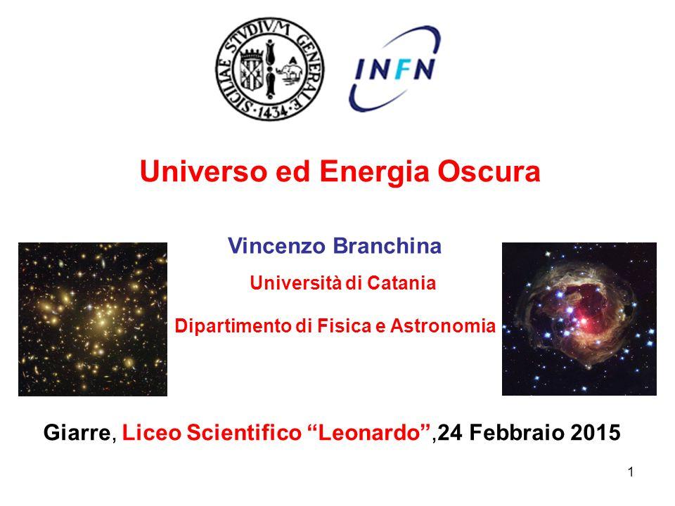 """Universo ed Energia Oscura Giarre, Liceo Scientifico """"Leonardo"""",24 Febbraio 2015 Vincenzo Branchina Università di Catania Dipartimento di Fisica e Ast"""