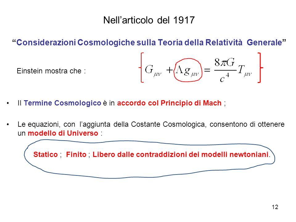 Nell'articolo del 1917 Considerazioni Cosmologiche sulla Teoria della Relatività Generale Einstein mostra che : Il Termine Cosmologico è in accordo col Principio di Mach ; Le equazioni, con l'aggiunta della Costante Cosmologica, consentono di ottenere un modello di Universo : Statico ; Finito ; Libero dalle contraddizioni dei modelli newtoniani.