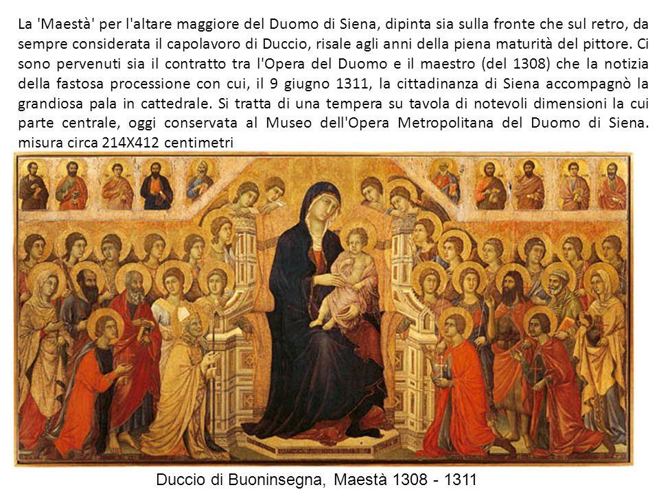 Duccio di Buoninsegna, Maestà 1308 - 1311 La Maestà per l altare maggiore del Duomo di Siena, dipinta sia sulla fronte che sul retro, da sempre considerata il capolavoro di Duccio, risale agli anni della piena maturità del pittore.