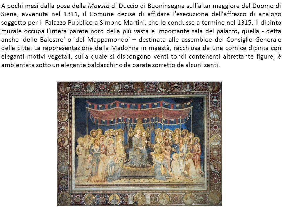 A pochi mesi dalla posa della Maestà di Duccio di Buoninsegna sull ' altar maggiore del Duomo di Siena, avvenuta nel 1311, il Comune decise di affidare l ' esecuzione dell ' affresco di analogo soggetto per il Palazzo Pubblico a Simone Martini, che lo condusse a termine nel 1315.