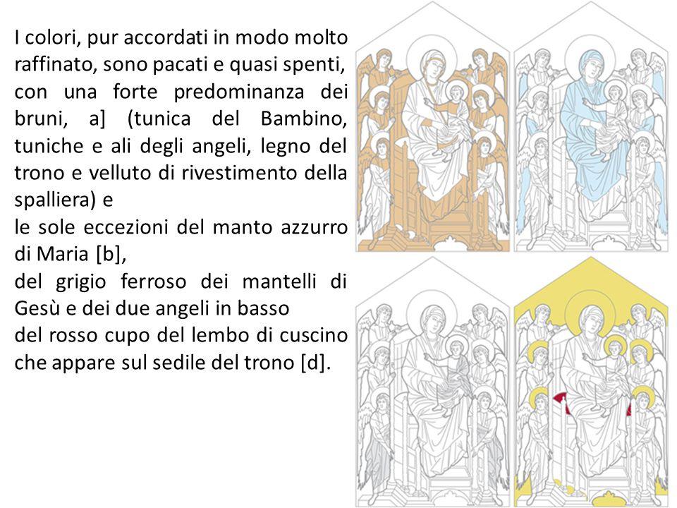 I colori, pur accordati in modo molto raffinato, sono pacati e quasi spenti, con una forte predominanza dei bruni, a] (tunica del Bambino, tuniche e ali degli angeli, legno del trono e velluto di rivestimento della spalliera) e le sole eccezioni del manto azzurro di Maria [b], del grigio ferroso dei mantelli di Gesù e dei due angeli in basso del rosso cupo del lembo di cuscino che appare sul sedile del trono [d].