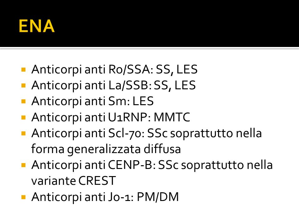  Anticorpi anti Ro/SSA: SS, LES  Anticorpi anti La/SSB: SS, LES  Anticorpi anti Sm: LES  Anticorpi anti U1RNP: MMTC  Anticorpi anti Scl-70: SSc s