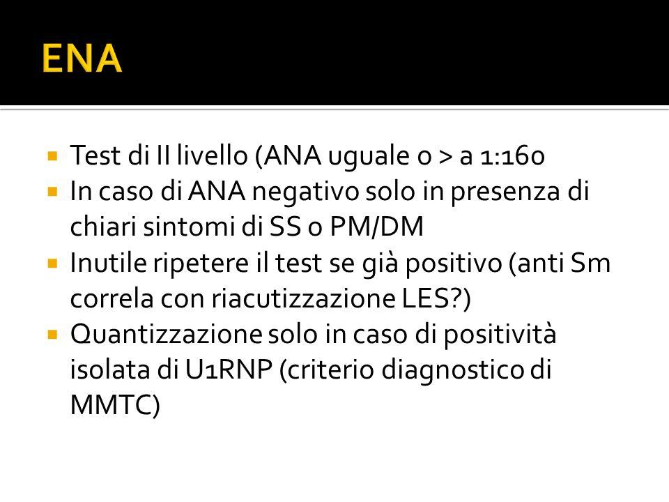  Test di II livello (ANA uguale o > a 1:160  In caso di ANA negativo solo in presenza di chiari sintomi di SS o PM/DM  Inutile ripetere il test se