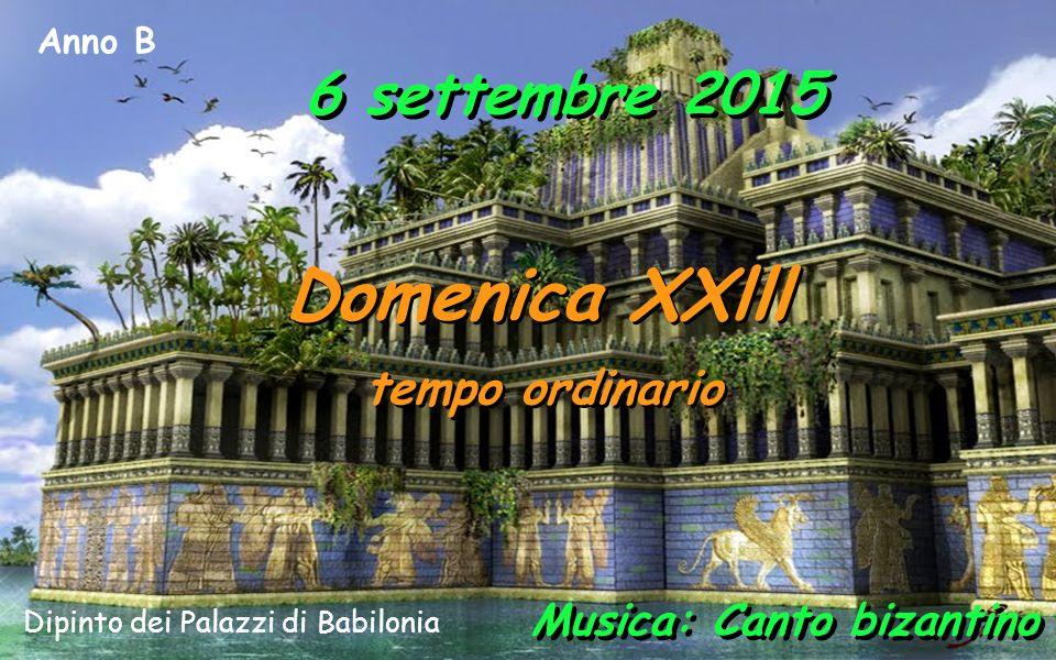 Anno B 6 settembre 2015 Domenica XXlll tempo ordinario Domenica XXlll tempo ordinario Musica: Canto bizantino Dipinto dei Palazzi di Babilonia