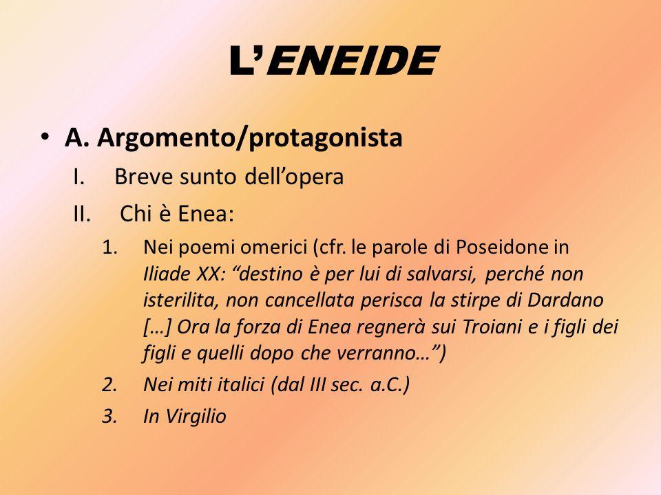"""L'ENEIDE A. Argomento/protagonista I.Breve sunto dell'opera II. Chi è Enea: 1.Nei poemi omerici (cfr. le parole di Poseidone in Iliade XX: """"destino è"""
