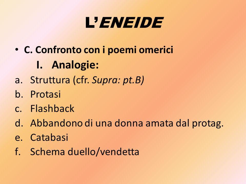 L'ENEIDE C. Confronto con i poemi omerici I.Analogie: a.Struttura (cfr. Supra: pt.B) b.Protasi c.Flashback d.Abbandono di una donna amata dal protag.