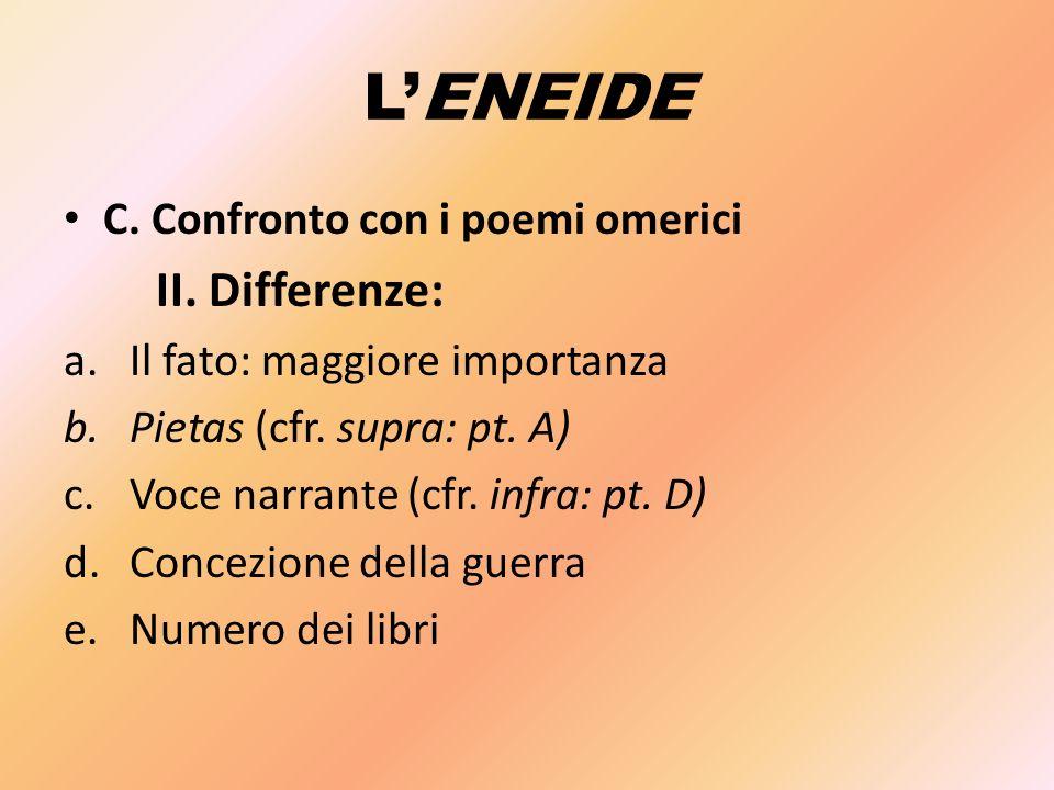 L'ENEIDE C. Confronto con i poemi omerici II. Differenze: a.Il fato: maggiore importanza b.Pietas (cfr. supra: pt. A) c.Voce narrante (cfr. infra: pt.