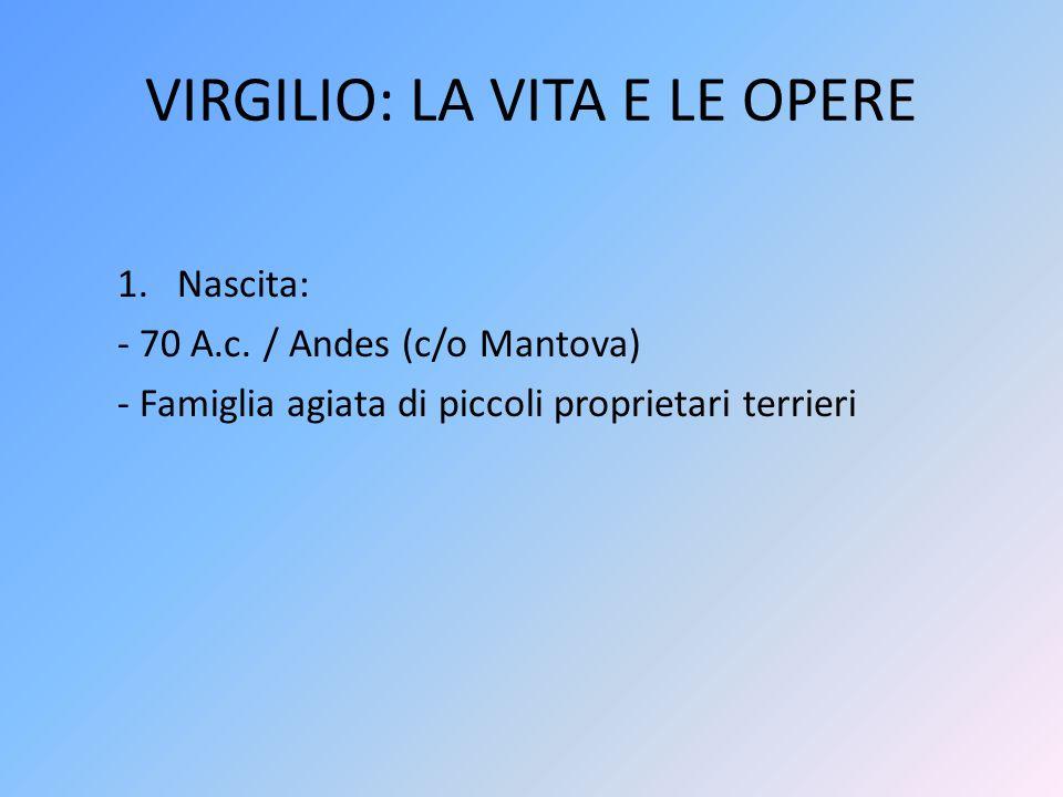 VIRGILIO: LA VITA E LE OPERE 1.Nascita: - 70 A.c. / Andes (c/o Mantova) - Famiglia agiata di piccoli proprietari terrieri