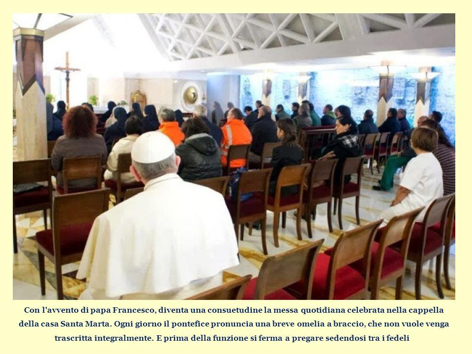 Con l avvento di papa Francesco, diventa una consuetudine la messa quotidiana celebrata nella cappella della casa Santa Marta.