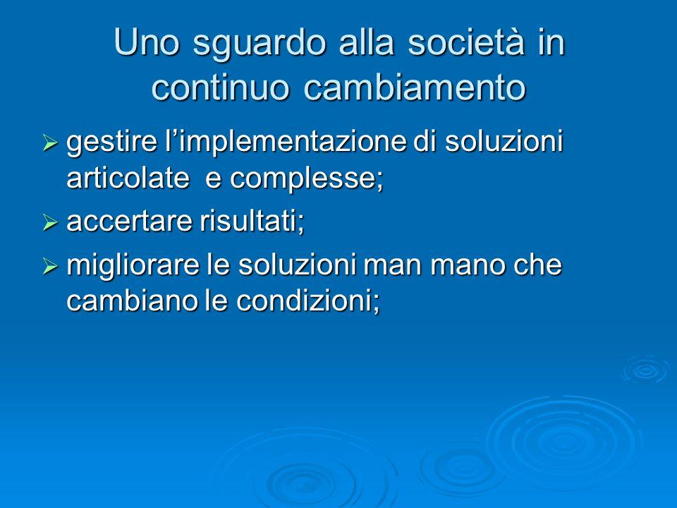Uno sguardo alla società in continuo cambiamento  gestire l'implementazione di soluzioni articolate e complesse;  accertare risultati;  migliorare