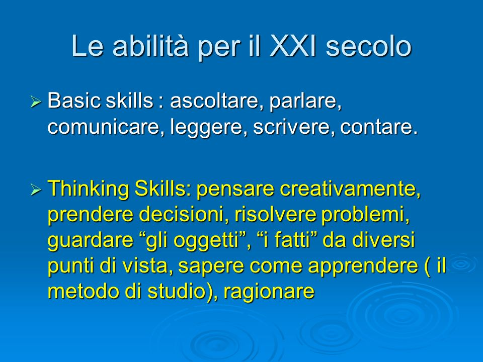 Le abilità per il XXI secolo  Basic skills : ascoltare, parlare, comunicare, leggere, scrivere, contare.  Thinking Skills: pensare creativamente, pr